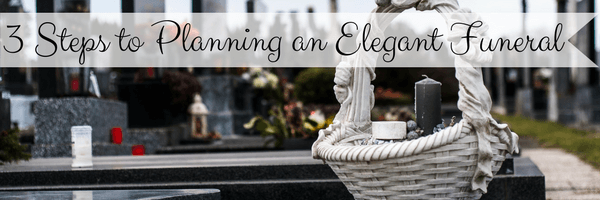 3 Steps to Planning an Elegant Funeral